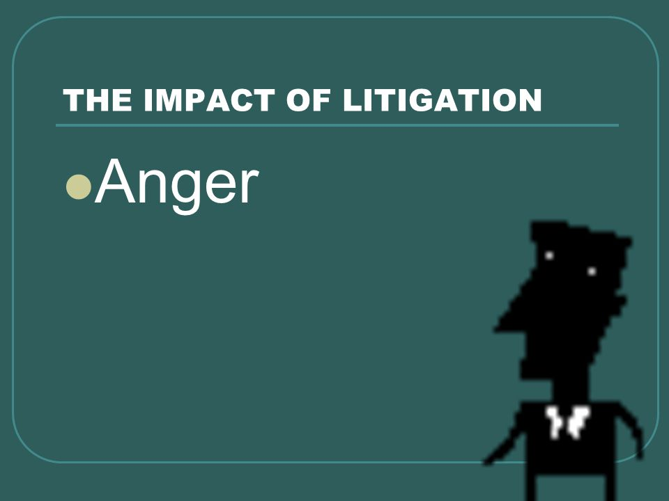 THE IMPACT OF LITIGATION Anger