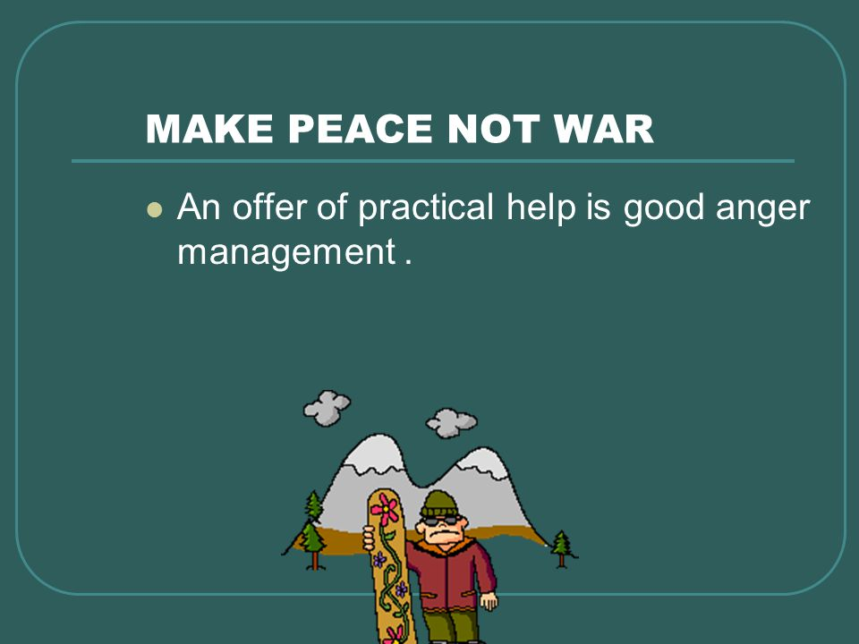 MAKE PEACE NOT WAR An offer of practical help is good anger management.