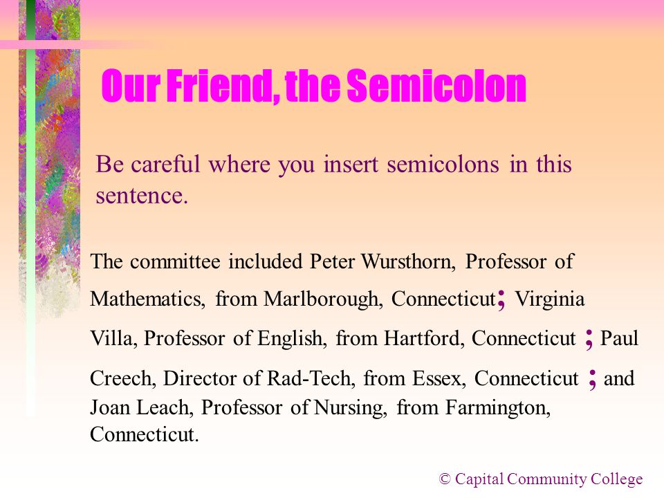 © Capital Community College Our Friend, the Semicolon monster lists There is one other use of the semicolon: to help us sort out monster lists, like t