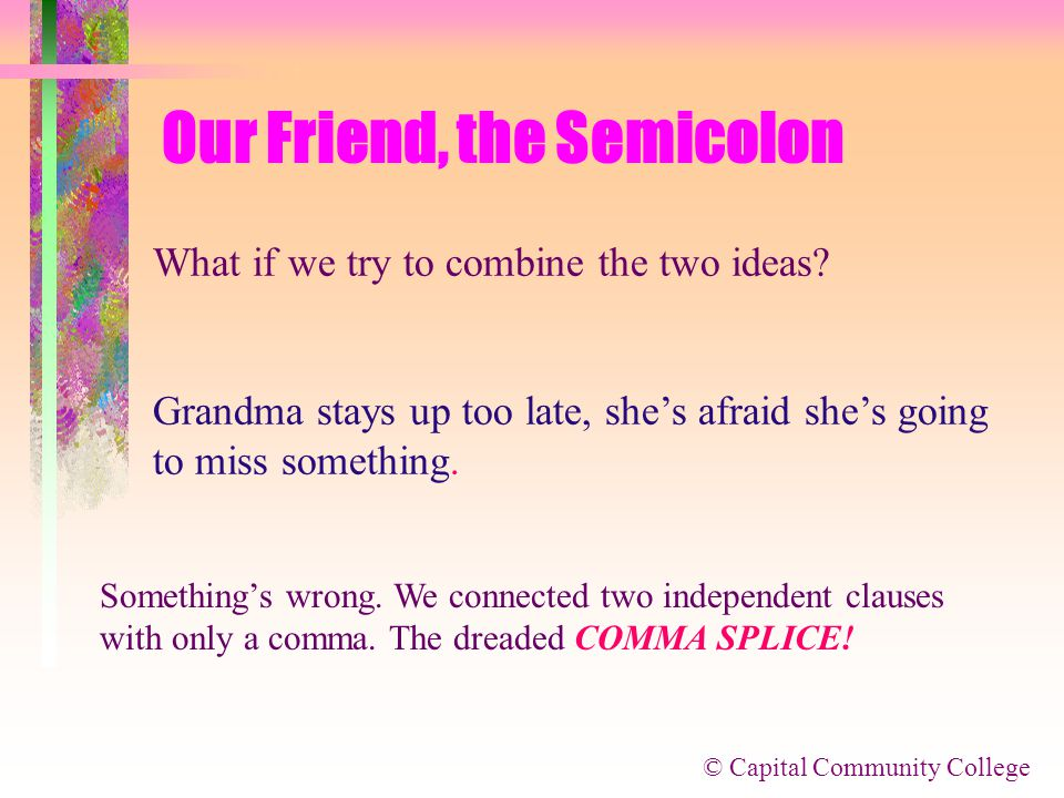 © Capital Community College Our Friend, the Semicolon Now let's expand on that a bit: Grandma stays up too late. She's afraid she's going to miss some