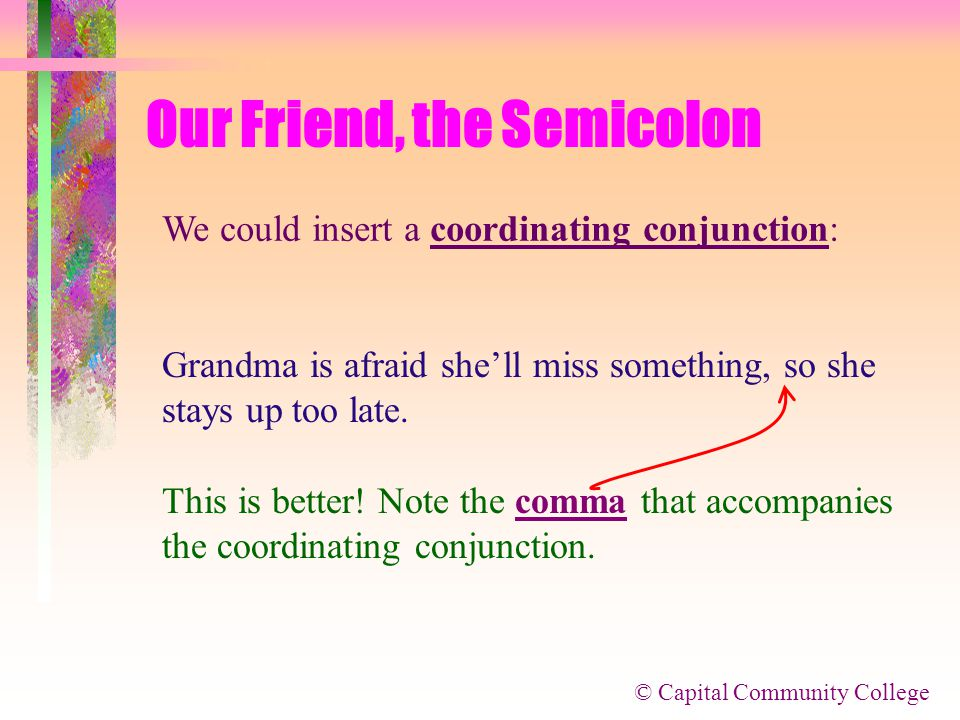 © Capital Community College Our Friend, the Semicolon What if we try to combine the two ideas? Grandma stays up too late, she's afraid she's going to