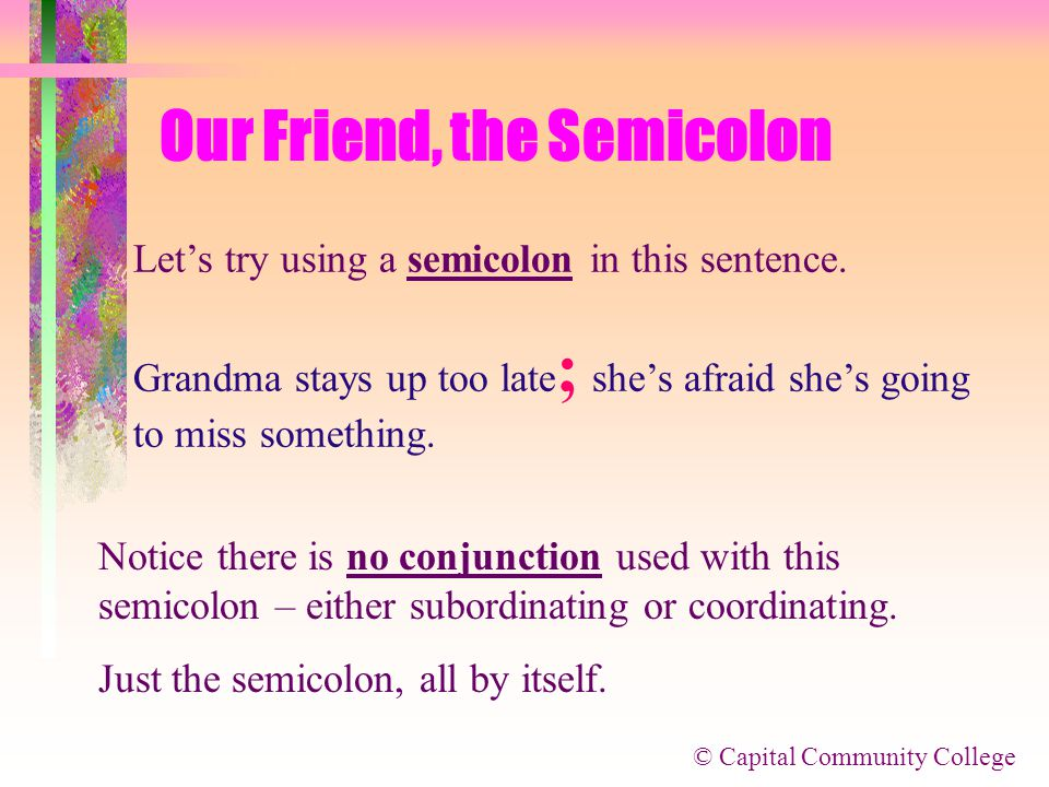 © Capital Community College Our Friend, the Semicolon But let's try something else.