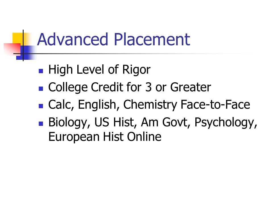 Advanced Placement High Level of Rigor College Credit for 3 or Greater Calc, English, Chemistry Face-to-Face Biology, US Hist, Am Govt, Psychology, European Hist Online