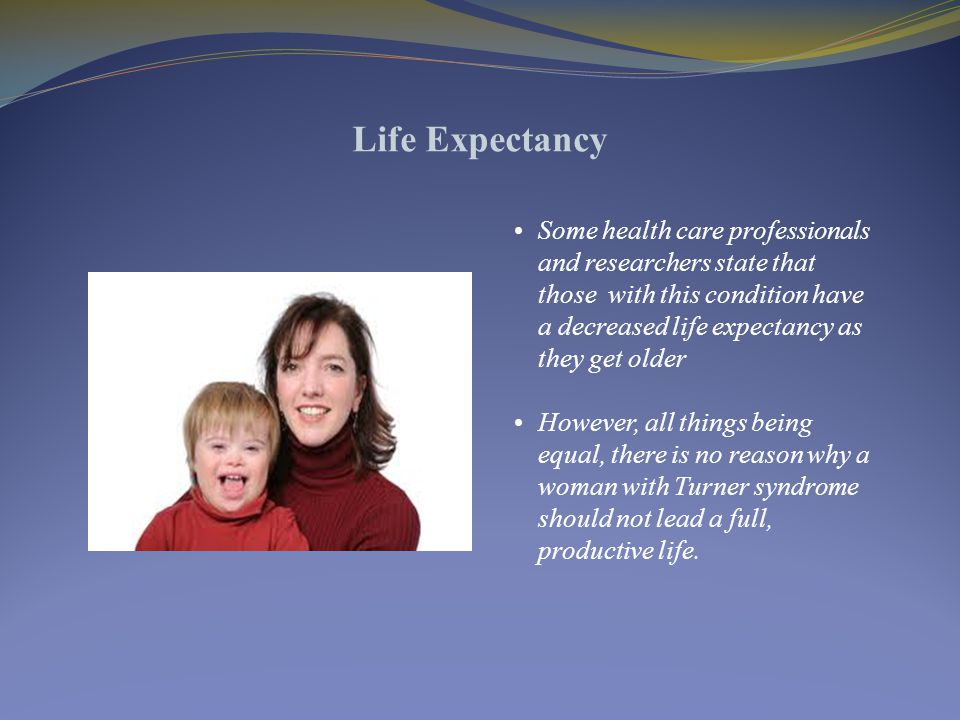 Life Expectancy Some health care professionals and researchers state that those with this condition have a decreased life expectancy as they get older However, all things being equal, there is no reason why a woman with Turner syndrome should not lead a full, productive life.
