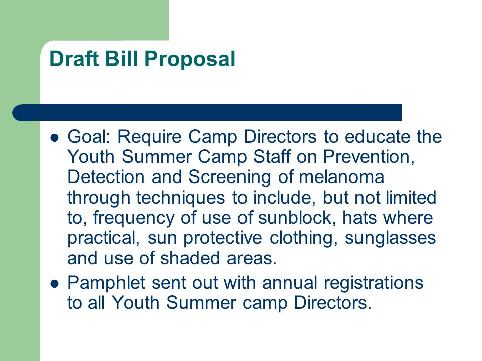 Draft Bill Proposal Goal: Require Camp Directors to educate the Youth Summer Camp Staff on Prevention, Detection and Screening of melanoma through techniques to include, but not limited to, frequency of use of sunblock, hats where practical, sun protective clothing, sunglasses and use of shaded areas.