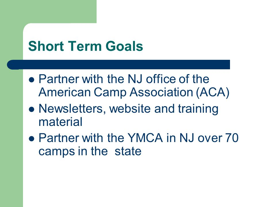 Short Term Goals Partner with the NJ office of the American Camp Association (ACA) Newsletters, website and training material Partner with the YMCA in NJ over 70 camps in the state