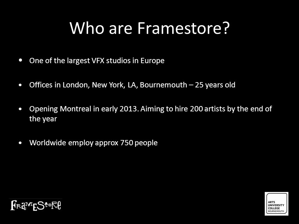 Who are Framestore? One of the largest VFX studios in Europe Offices in London, New York, LA, Bournemouth – 25 years old Opening Montreal in early 201