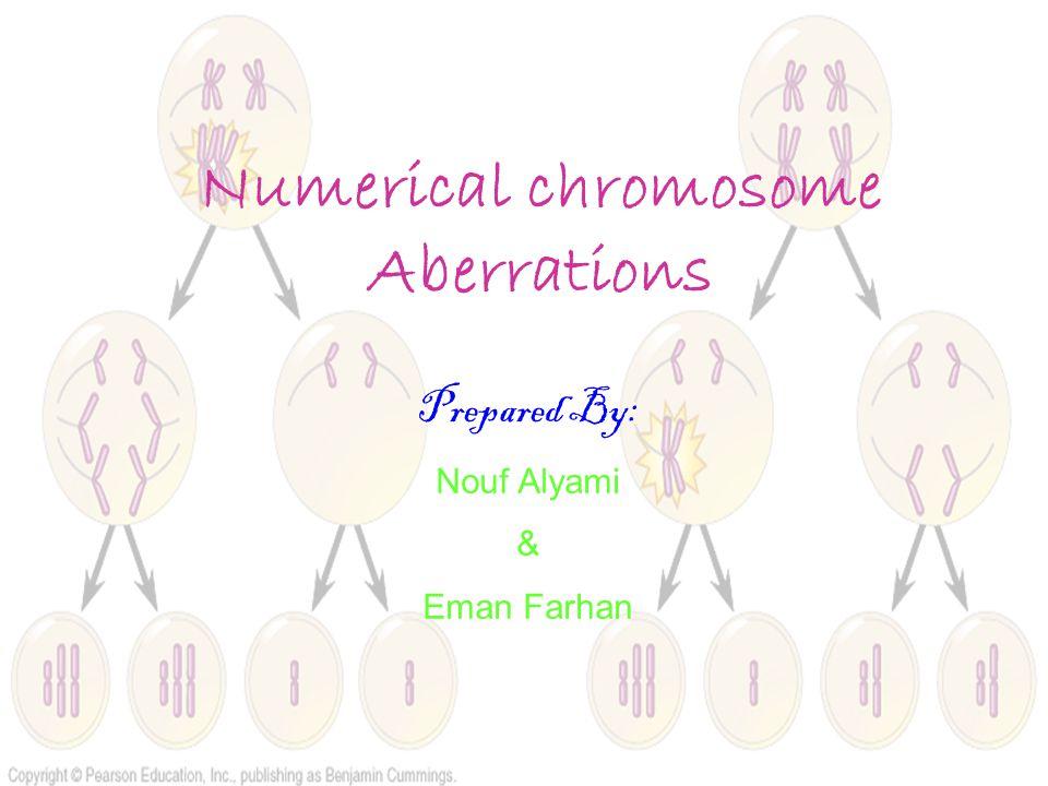 Numerical chromosome Aberrations Prepared By: Nouf Alyami & Eman Farhan