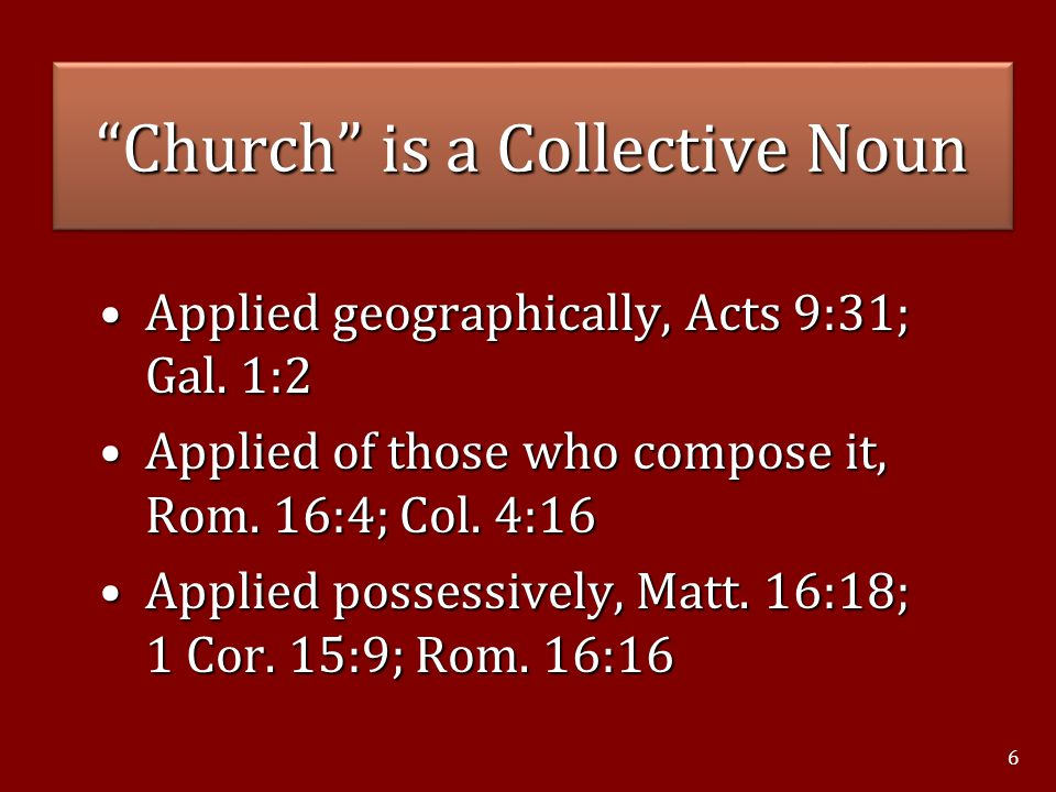 """6 """"Church"""" is a Collective Noun Applied geographically, Acts 9:31; Gal. 1:2Applied geographically, Acts 9:31; Gal. 1:2 Applied of those who compose it"""