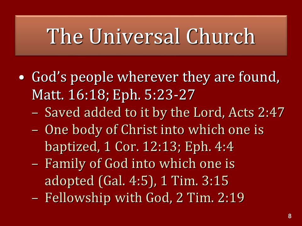 8 The Universal Church God's people wherever they are found, Matt. 16:18; Eph. 5:23-27God's people wherever they are found, Matt. 16:18; Eph. 5:23-27