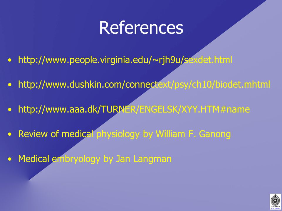 References http://www.people.virginia.edu/~rjh9u/sexdet.html http://www.dushkin.com/connectext/psy/ch10/biodet.mhtml http://www.aaa.dk/TURNER/ENGELSK/XYY.HTM#name Review of medical physiology by William F.
