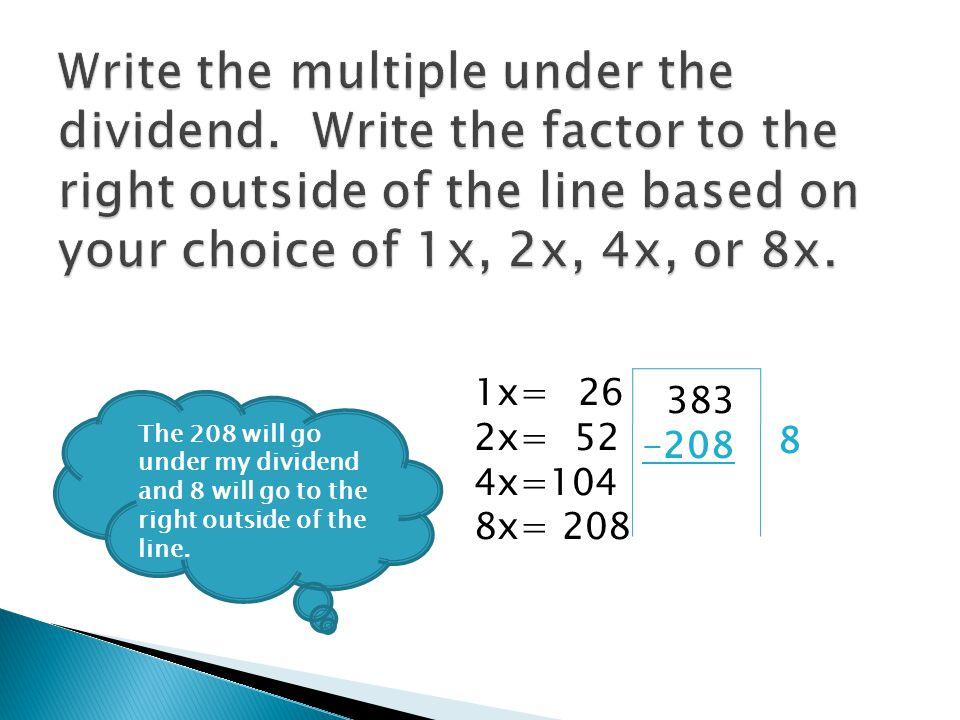 26 383 -208 175 1x= 2x= 52 4x=104 8x= 208 Now, I should subtract 383 minus 208.