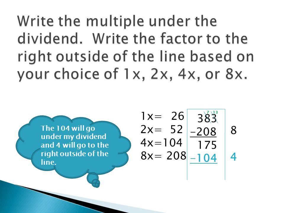 26 383 -208 175 -104 71 1x= 2x= 52 4x=104 8x= 208 Now, I should subtract 175 minus 104.