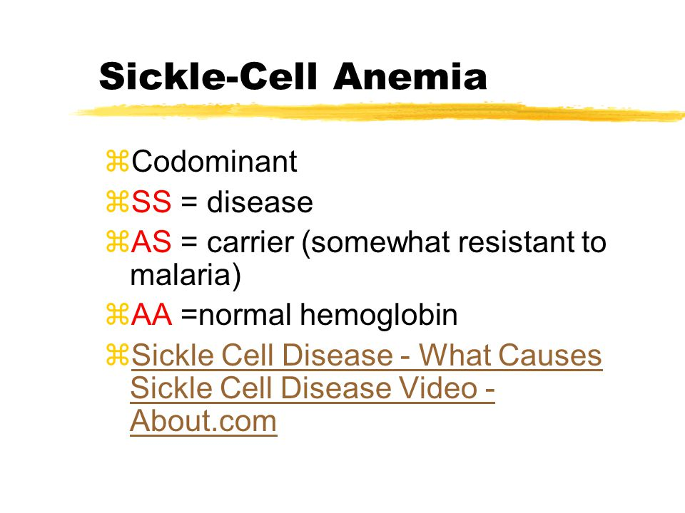 Sickle-Cell Anemia zCodominant zSS = disease zAS = carrier (somewhat resistant to malaria) zAA =normal hemoglobin zSickle Cell Disease - What Causes S