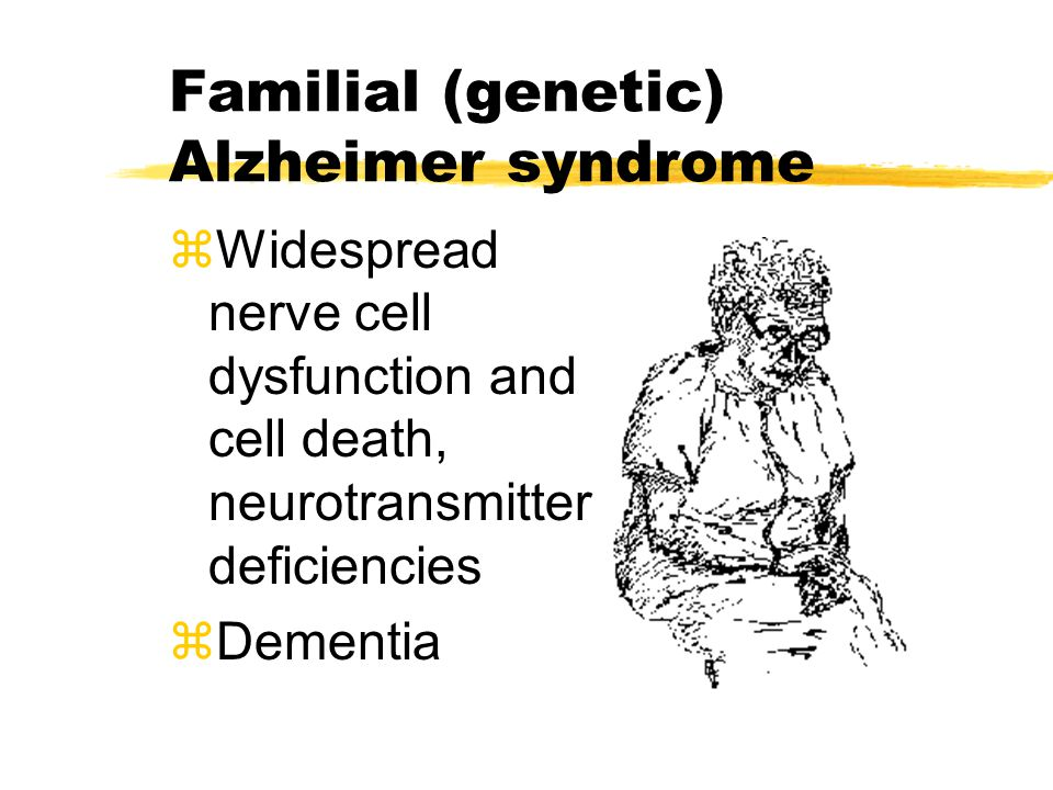 Familial (genetic) Alzheimer syndrome zWidespread nerve cell dysfunction and cell death, neurotransmitter deficiencies zDementia