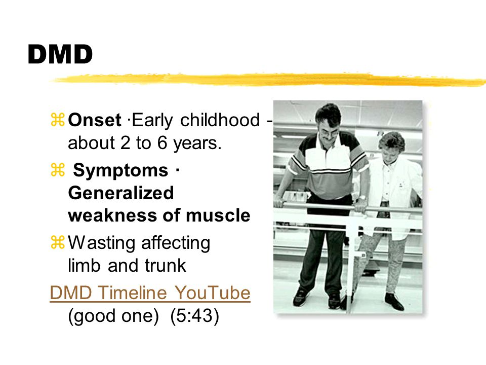 DMD zOnset ·Early childhood - about 2 to 6 years. z Symptoms · Generalized weakness of muscle zWasting affecting limb and trunk DMD Timeline YouTube D