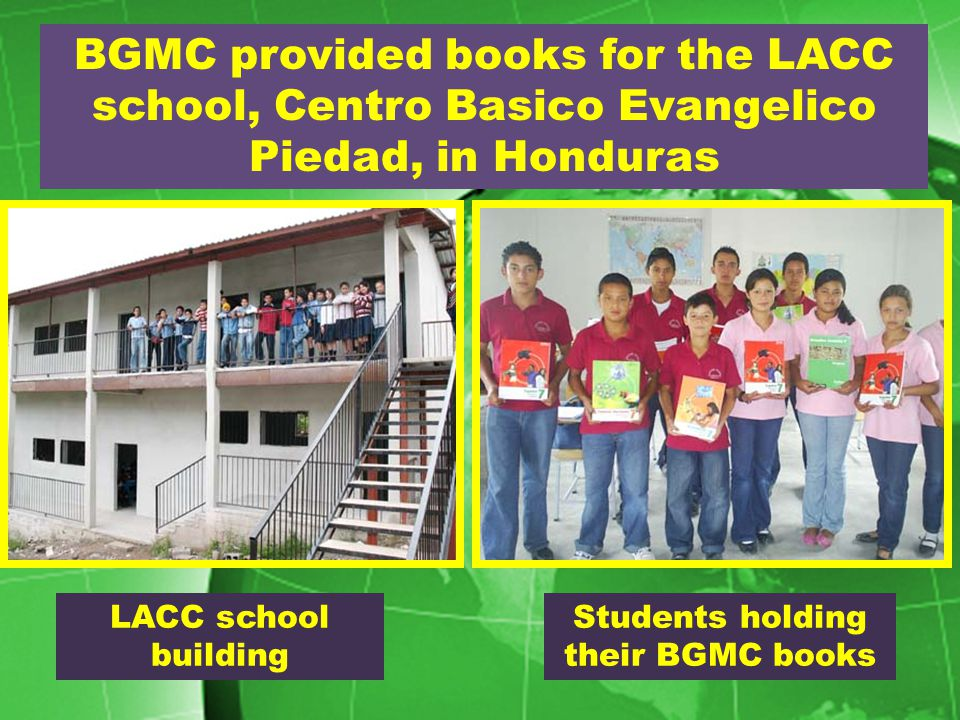 BGMC provided books for the LACC school, Centro Basico Evangelico Piedad, in Honduras LACC school building Students holding their BGMC books