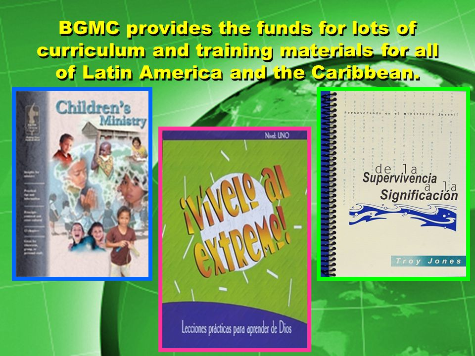 BGMC provides the funds for lots of curriculum and training materials for all of Latin America and the Caribbean.