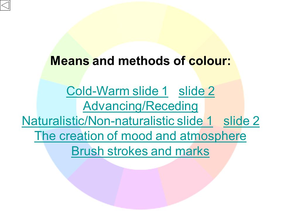 Means and methods of colour: Cold-Warm slide 1Cold-Warm slide 1 slide 2slide 2 Advancing/Receding Naturalistic/Non-naturalistic slide 1Naturalistic/Non-naturalistic slide 1 slide 2slide 2 The creation of mood and atmosphere Brush strokes and marks