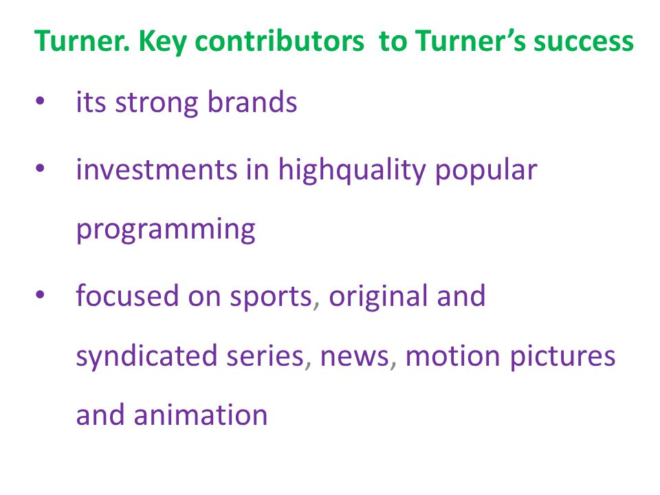 Turner. Key contributors to Turner's success its strong brands investments in highquality popular programming focused on sports, original and syndicat