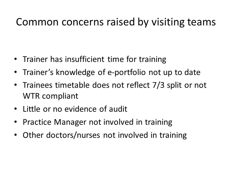 Common concerns raised by visiting teams Trainer has insufficient time for training Trainer's knowledge of e-portfolio not up to date Trainees timetab