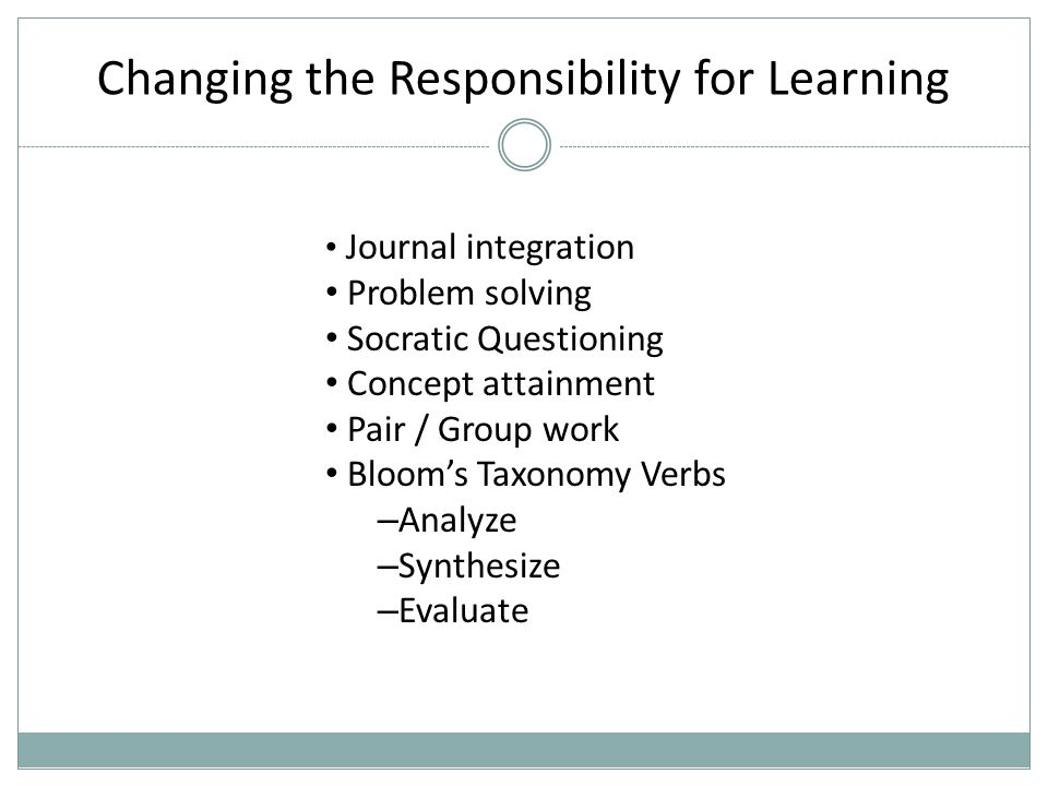 Changing the Responsibility for Learning Journal integration Problem solving Socratic Questioning Concept attainment Pair / Group work Bloom's Taxonomy Verbs – Analyze – Synthesize – Evaluate