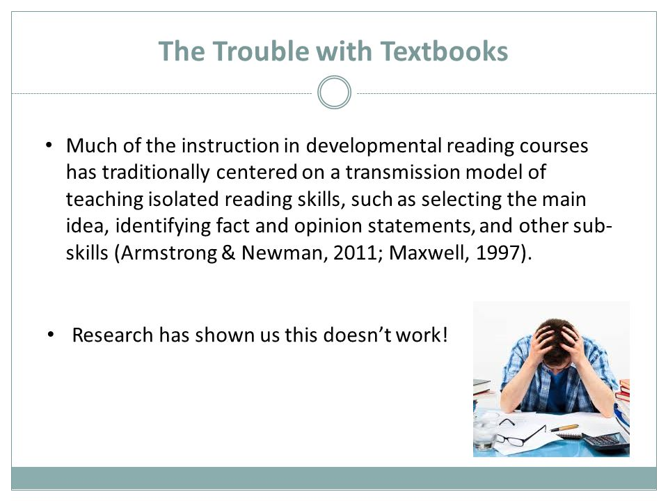 The Trouble with Textbooks Much of the instruction in developmental reading courses has traditionally centered on a transmission model of teaching isolated reading skills, such as selecting the main idea, identifying fact and opinion statements, and other sub- skills (Armstrong & Newman, 2011; Maxwell, 1997).