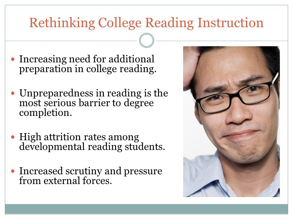 Rethinking College Reading Instruction Increasing need for additional preparation in college reading.