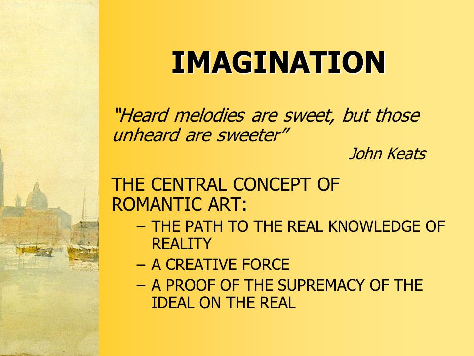 IMAGINATION Heard melodies are sweet, but those unheard are sweeter John Keats THE CENTRAL CONCEPT OF ROMANTIC ART: –THE PATH TO THE REAL KNOWLEDGE OF REALITY –A CREATIVE FORCE –A PROOF OF THE SUPREMACY OF THE IDEAL ON THE REAL