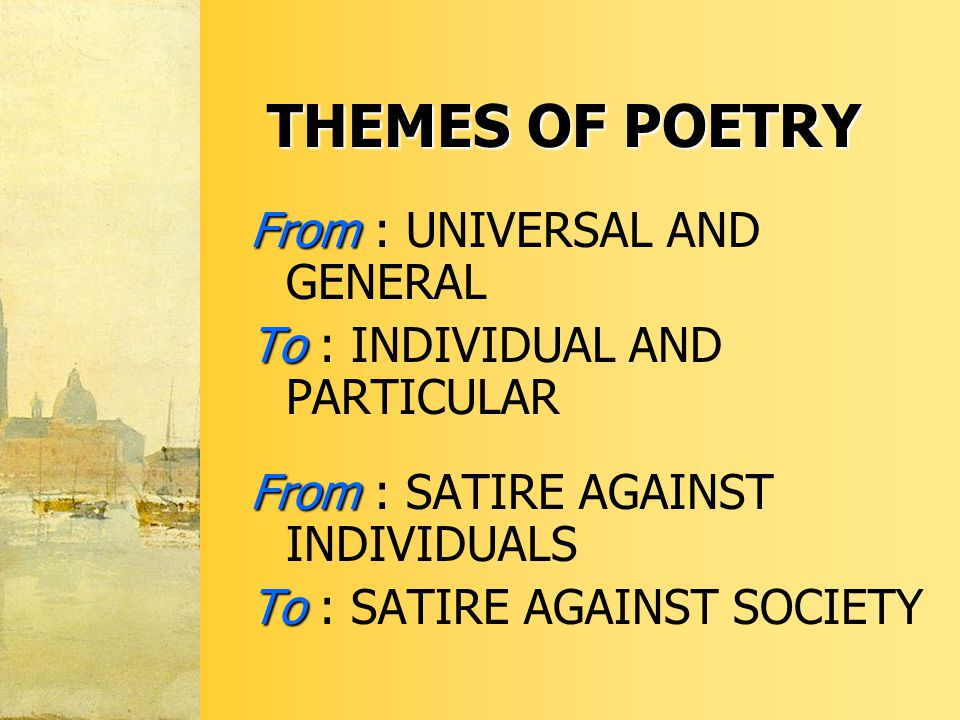 THEMES OF POETRY From From : UNIVERSAL AND GENERAL To To : INDIVIDUAL AND PARTICULAR From From : SATIRE AGAINST INDIVIDUALS To To : SATIRE AGAINST SOCIETY