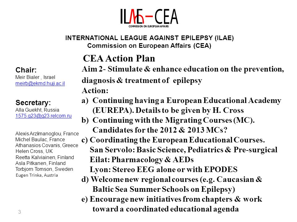 4 INTERNATIONAL LEAGUE AGAINST EPILEPSY (ILAE) Commission on European Affairs (CEA) Chair: Meir Bialer, Israel meirb@ekmd.huji.ac.il Secretary: Alla Guekht, Russia 1575.g23@g23.relcom.ru Alexis Arzimanoglou, France Michel Baulac, France Athanasios Covanis, Greece Helen Cross, UK Reetta Kalviainen, Finland Asla Pitkanen, Finland Torbjorn Tomson, Sweden Eugen Trinka, Austria CEA Action Plan Aim 3- Stimulate & enhance basic & clinical research in epilepsy in Europe Action: a)Extensive dialogue with EU executives aiming to give epilepsy research priority in EU funding b)CEA-EU Symposium (Rhodes, June 28 th 11:30- 13:00) c) Support scientific conferences with European added value that publish post-conference proceedings (e.g.