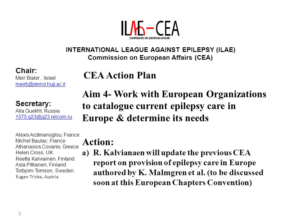 5 INTERNATIONAL LEAGUE AGAINST EPILEPSY (ILAE) Commission on European Affairs (CEA) Chair: Meir Bialer, Israel meirb@ekmd.huji.ac.il Secretary: Alla Guekht, Russia 1575.g23@g23.relcom.ru Alexis Arzimanoglou, France Michel Baulac, France Athanasios Covanis, Greece Helen Cross, UK Reetta Kalviainen, Finland Asla Pitkanen, Finland Torbjorn Tomson, Sweden Eugen Trinka, Austria CEA Action Plan Aim 4- Work with European Organizations to catalogue current epilepsy care in Europe & determine its needs Action: a)R.