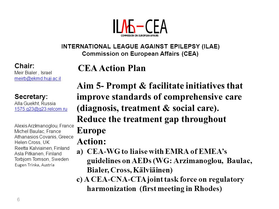 7 INTERNATIONAL LEAGUE AGAINST EPILEPSY (ILAE) Commission on European Affairs (CEA) Chair: Meir Bialer, Israel meirb@ekmd.huji.ac.il Secretary: Alla Guekht, Russia 1575.g23@g23.relcom.ru Alexis Arzimanoglou, France Michel Baulac, France Athanasios Covanis, Greece Helen Cross, UK Reetta Kalviainen, Finland Asla Pitkanen, Finland Torbjorn Tomson, Sweden Eugen Trinka, Austria CEA Action Plan Aim 6- To help ensuring that ILAE's organizational structure is efficiently & effectively dedicated to fulfilling ILA mission Action: a)Continuous update of European chapters chairs & secretaries (update Gus Eagen) b) Establish ILAE chapters in the 3 remaining European countries c) Update CEA rules in accordance with the ILAE-EC proposed constitutional amendment