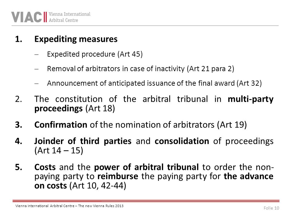 Folie 10 Vienna International Arbitral Centre – The new Vienna Rules 2013 1.Expediting measures  Expedited procedure (Art 45)  Removal of arbitrators in case of inactivity (Art 21 para 2)  Announcement of anticipated issuance of the final award (Art 32) 2.The constitution of the arbitral tribunal in multi-party proceedings (Art 18) 3.Confirmation of the nomination of arbitrators (Art 19) 4.Joinder of third parties and consolidation of proceedings (Art 14 – 15) 5.Costs and the power of arbitral tribunal to order the non- paying party to reimburse the paying party for the advance on costs (Art 10, 42-44)