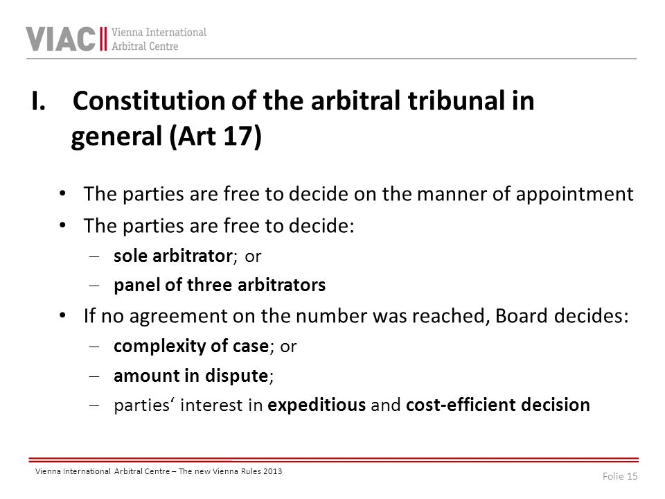 Folie 15 Vienna International Arbitral Centre – The new Vienna Rules 2013 I.Constitution of the arbitral tribunal in general (Art 17) The parties are free to decide on the manner of appointment The parties are free to decide:  sole arbitrator; or  panel of three arbitrators If no agreement on the number was reached, Board decides:  complexity of case; or  amount in dispute;  parties' interest in expeditious and cost-efficient decision