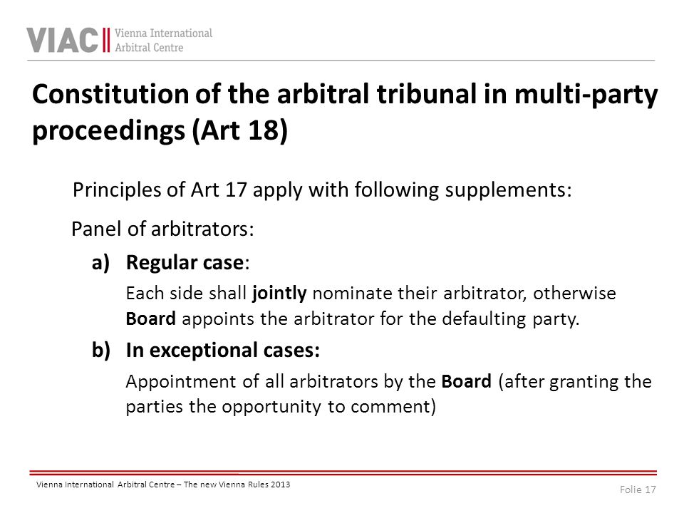 Folie 17 Vienna International Arbitral Centre – The new Vienna Rules 2013 Constitution of the arbitral tribunal in multi-party proceedings (Art 18) Principles of Art 17 apply with following supplements: Panel of arbitrators: a)Regular case: Each side shall jointly nominate their arbitrator, otherwise Board appoints the arbitrator for the defaulting party.