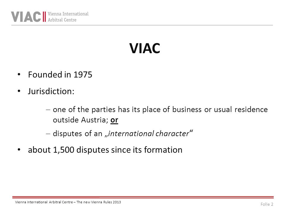 Folie 3 Vienna International Arbitral Centre – The new Vienna Rules 2013 Development of Arbitration Cold war period SIAC and VIAC preferred ADR Accepted by foreign trade monopolies because of the neutral status of Austria and Sweden.