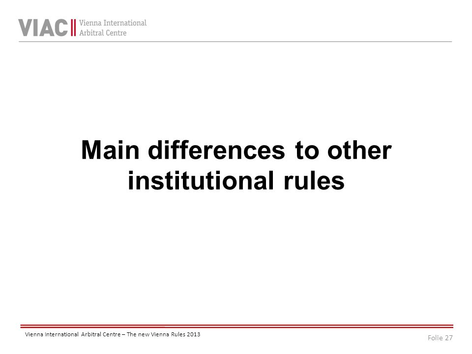 Folie 27 Vienna International Arbitral Centre – The new Vienna Rules 2013 Main differences to other institutional rules