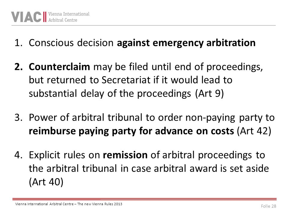 Folie 28 Vienna International Arbitral Centre – The new Vienna Rules 2013 1.Conscious decision against emergency arbitration 2.Counterclaim may be filed until end of proceedings, but returned to Secretariat if it would lead to substantial delay of the proceedings (Art 9) 3.Power of arbitral tribunal to order non-paying party to reimburse paying party for advance on costs (Art 42) 4.Explicit rules on remission of arbitral proceedings to the arbitral tribunal in case arbitral award is set aside (Art 40)