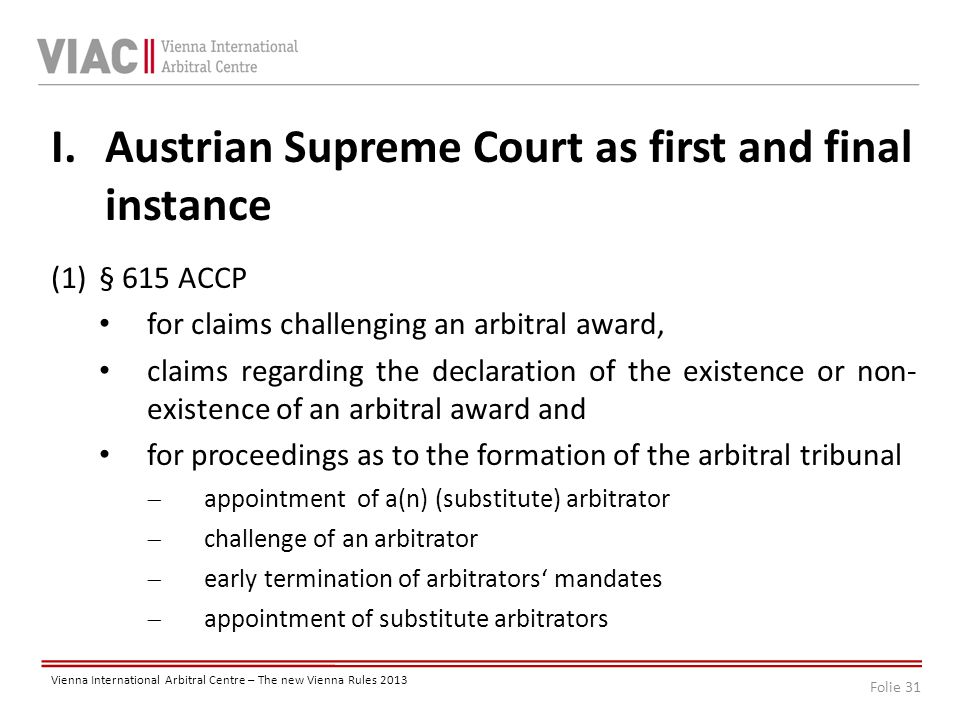 Folie 31 Vienna International Arbitral Centre – The new Vienna Rules 2013 I.Austrian Supreme Court as first and final instance (1)§ 615 ACCP for claims challenging an arbitral award, claims regarding the declaration of the existence or non- existence of an arbitral award and for proceedings as to the formation of the arbitral tribunal  appointment of a(n) (substitute) arbitrator  challenge of an arbitrator  early termination of arbitrators' mandates  appointment of substitute arbitrators