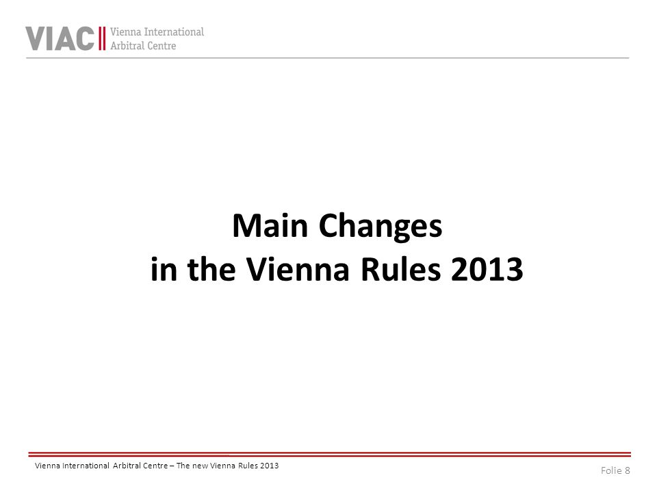 Folie 8 Vienna International Arbitral Centre – The new Vienna Rules 2013 Main Changes in the Vienna Rules 2013