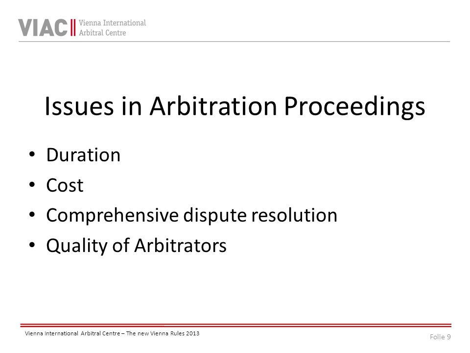 Folie 9 Vienna International Arbitral Centre – The new Vienna Rules 2013 Issues in Arbitration Proceedings Duration Cost Comprehensive dispute resolution Quality of Arbitrators