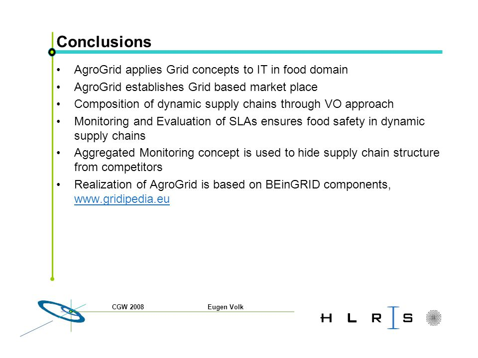 Conclusions AgroGrid applies Grid concepts to IT in food domain AgroGrid establishes Grid based market place Composition of dynamic supply chains through VO approach Monitoring and Evaluation of SLAs ensures food safety in dynamic supply chains Aggregated Monitoring concept is used to hide supply chain structure from competitors Realization of AgroGrid is based on BEinGRID components, www.gridipedia.eu www.gridipedia.eu CGW 2008 Eugen Volk