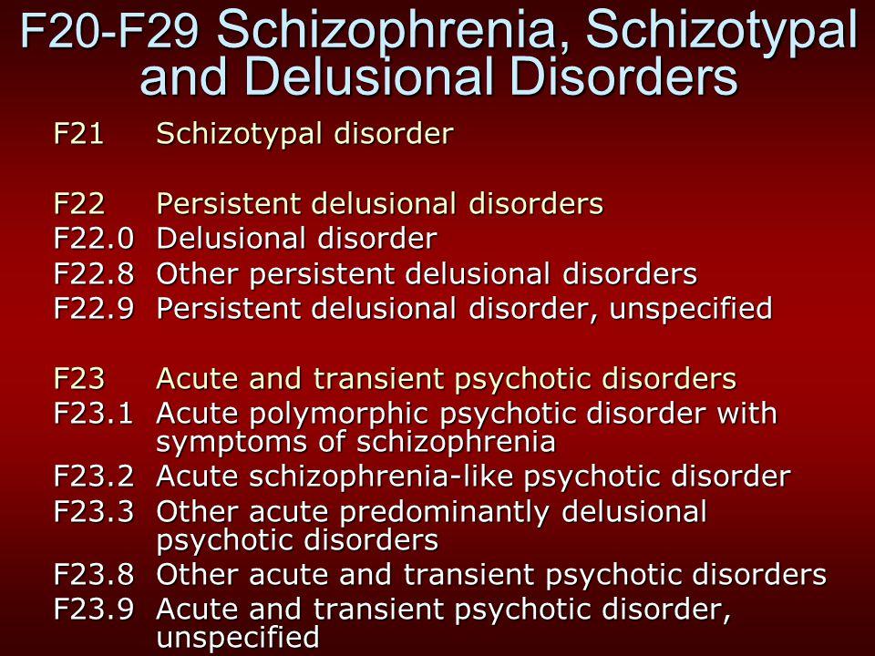 F20-F29 Schizophrenia, Schizotypal and Delusional Disorders F21 Schizotypal disorder F22 Persistent delusional disorders F22.0 Delusional disorder F22