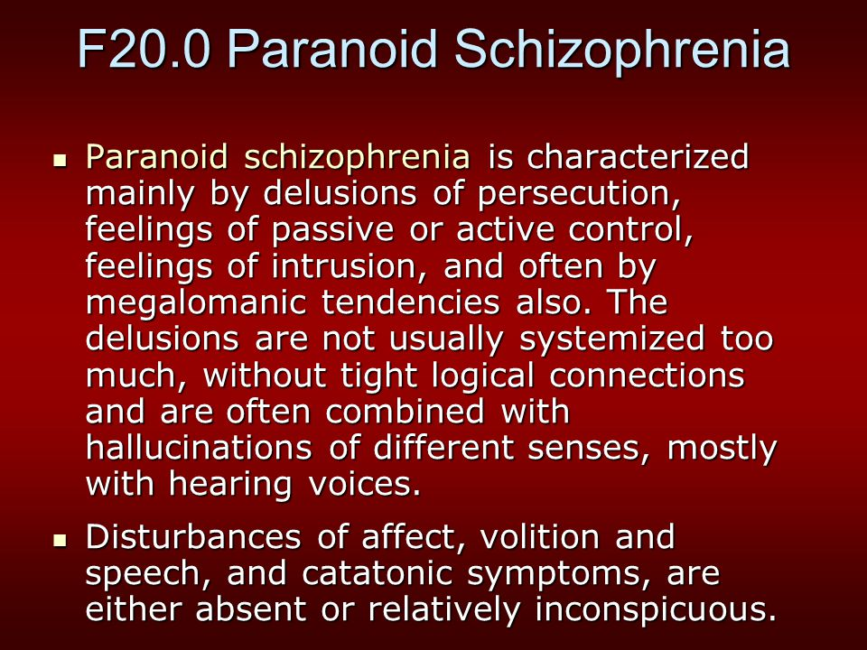 F20.0 Paranoid Schizophrenia Paranoid schizophrenia is characterized mainly by delusions of persecution, feelings of passive or active control, feelings of intrusion, and often by megalomanic tendencies also.