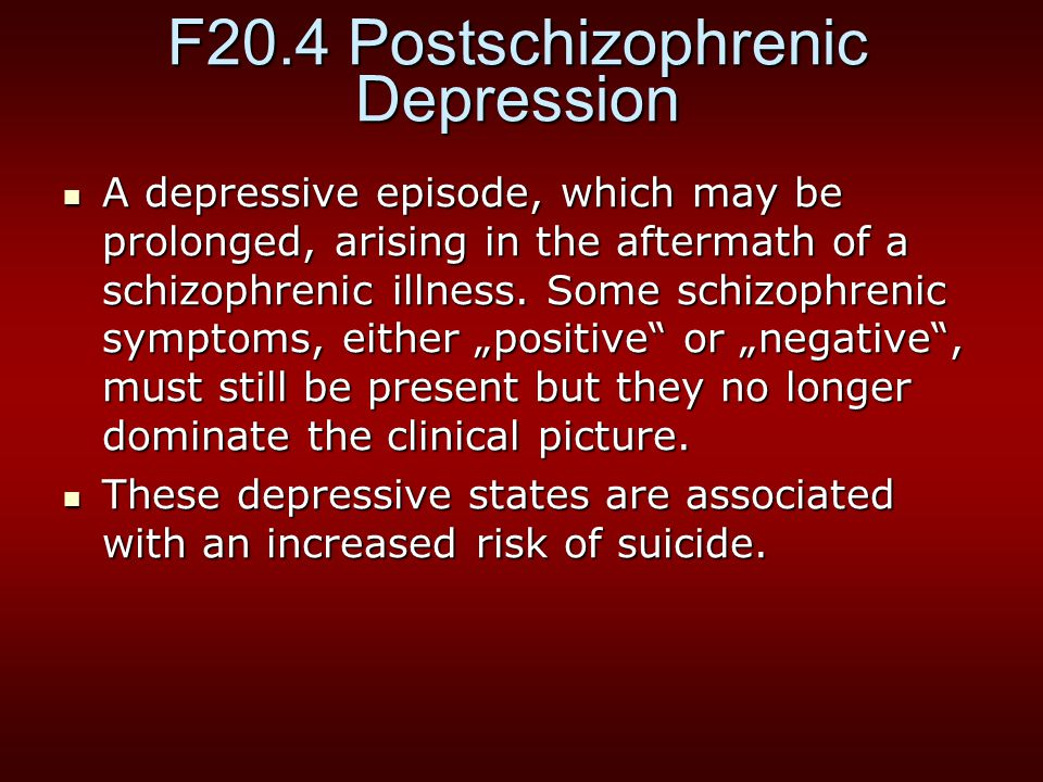 F20.4 Postschizophrenic Depression A depressive episode, which may be prolonged, arising in the aftermath of a schizophrenic illness.