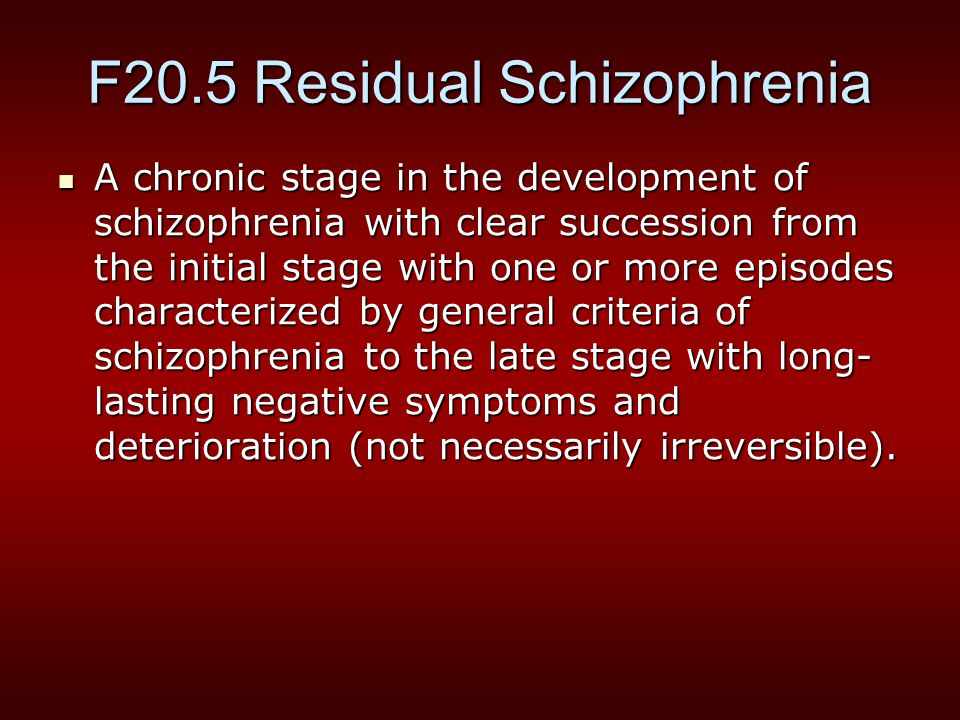 F20.5 Residual Schizophrenia A chronic stage in the development of schizophrenia with clear succession from the initial stage with one or more episodes characterized by general criteria of schizophrenia to the late stage with long- lasting negative symptoms and deterioration (not necessarily irreversible).