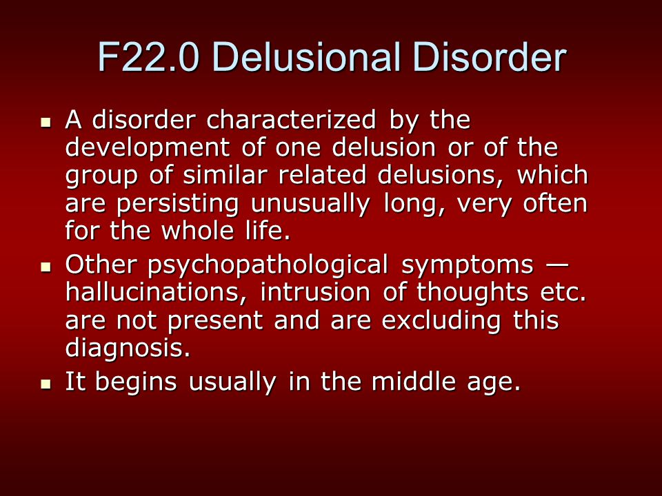 F22.0 Delusional Disorder A disorder characterized by the development of one delusion or of the group of similar related delusions, which are persisting unusually long, very often for the whole life.