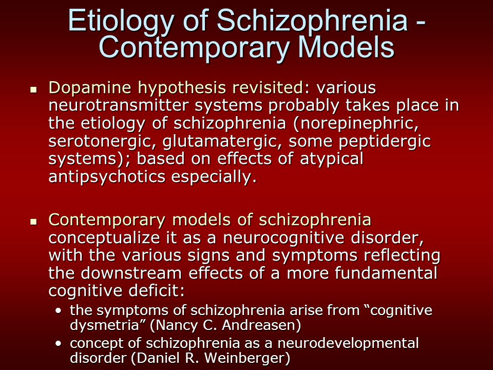 Etiology of Schizophrenia - Contemporary Models Dopamine hypothesis revisited: various neurotransmitter systems probably takes place in the etiology o