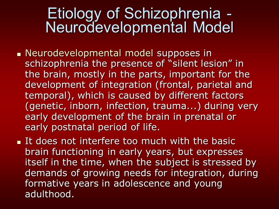 Etiology of Schizophrenia - Neurodevelopmental Model Neurodevelopmental model supposes in schizophrenia the presence of silent lesion in the brain, mostly in the parts, important for the development of integration (frontal, parietal and temporal), which is caused by different factors (genetic, inborn, infection, trauma...) during very early development of the brain in prenatal or early postnatal period of life.